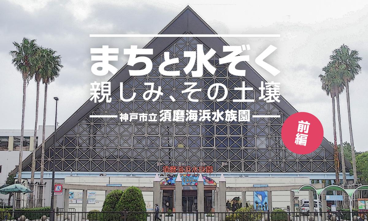 まちと水ぞく。親しみ、その土壌。〜神戸市立須磨海浜水族園〜【前編】