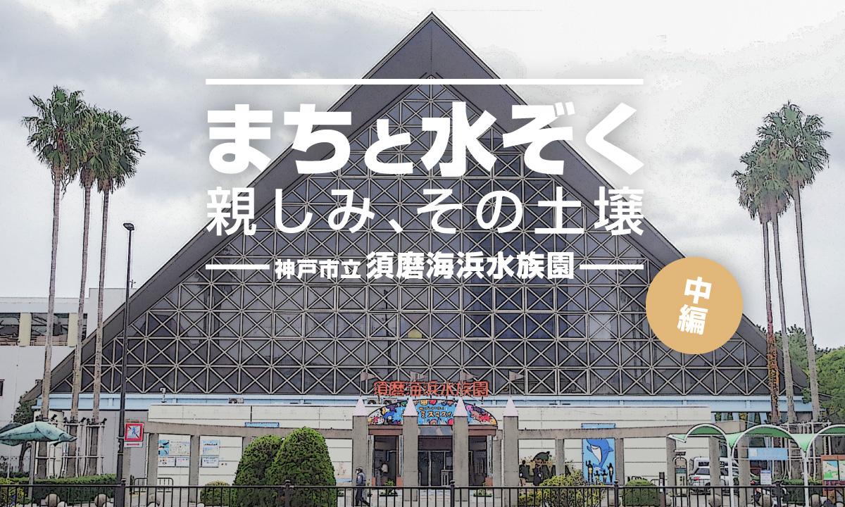 まちと水ぞく。親しみ、その土壌。〜神戸市立須磨海浜水族園〜【中編】