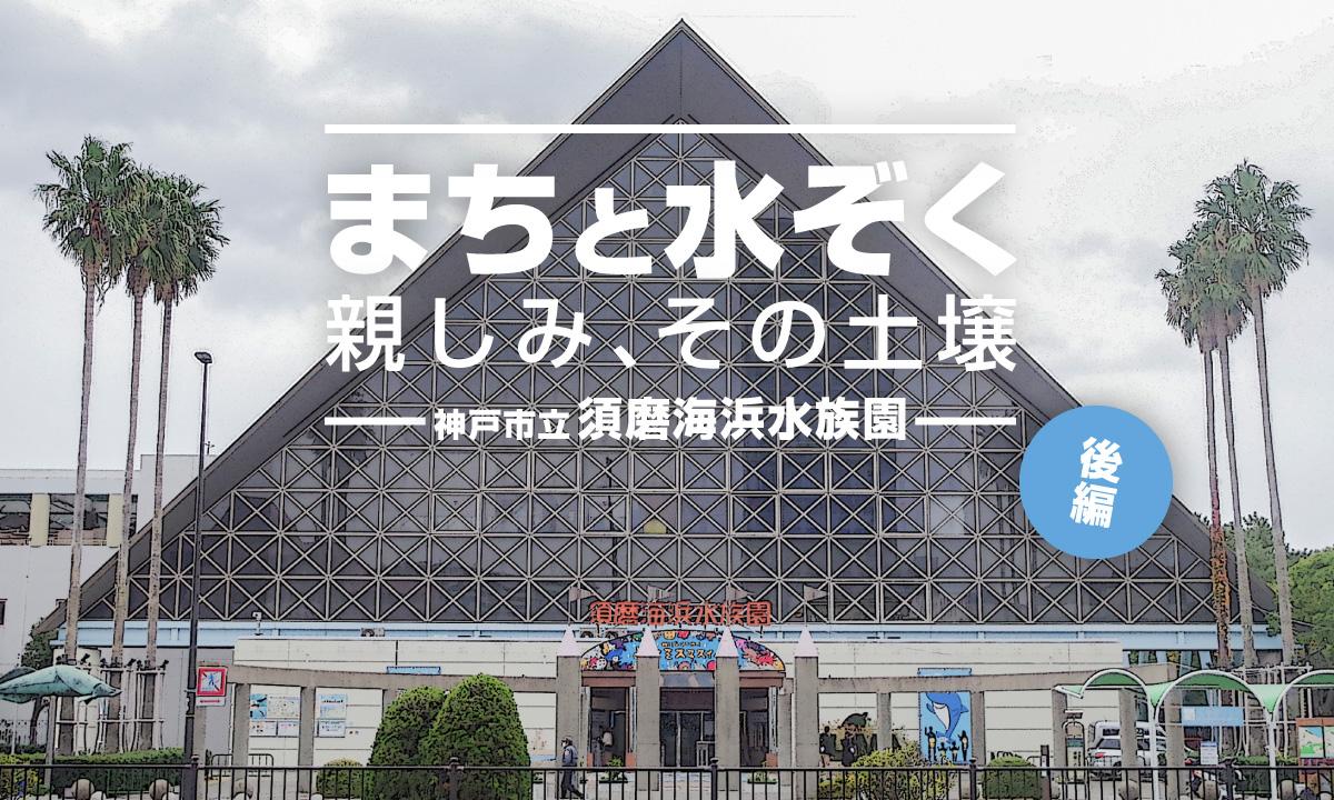 まちと水ぞく。親しみ、その土壌。〜神戸市立須磨海浜水族園〜【後編】